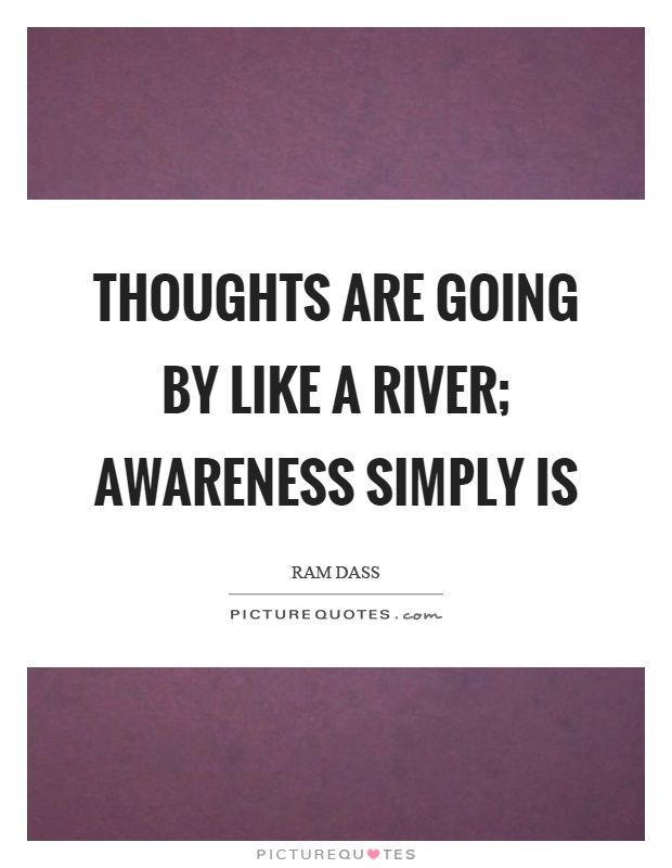 Thoughts are going by like a river; awareness simply is Picture Quote #1