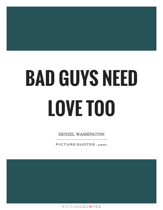 Bad guys need love too Picture Quote #1