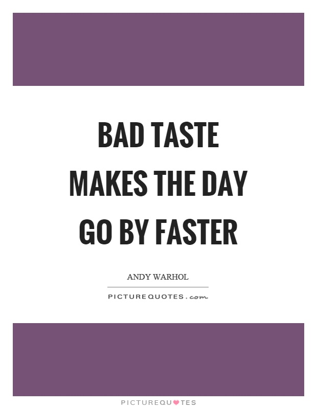 Bad taste makes the day go by faster Picture Quote #1