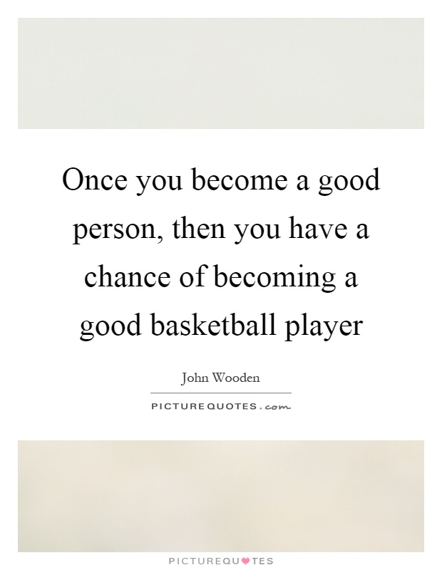 Once you become a good person, then you have a chance of becoming a good basketball player Picture Quote #1