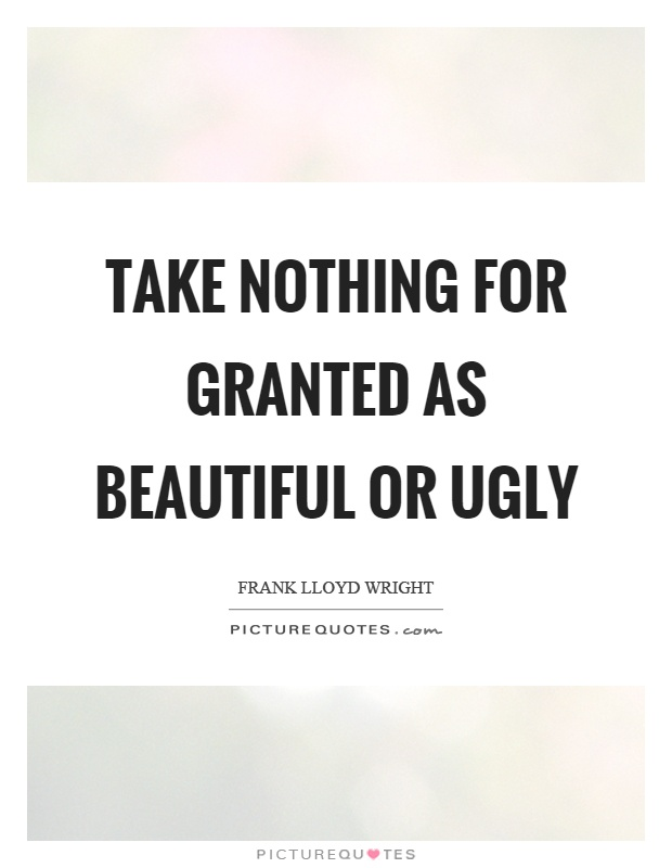 Take nothing for granted as beautiful or ugly Picture Quote #1
