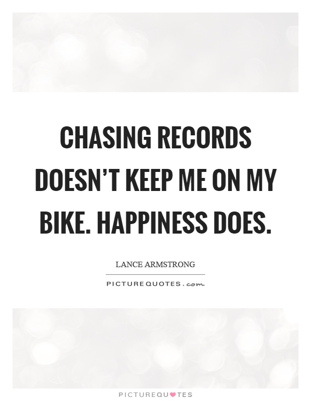 Chasing records doesn't keep me on my bike. Happiness does Picture Quote #1