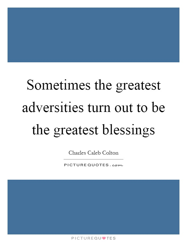 Sometimes the greatest adversities turn out to be the greatest blessings Picture Quote #1