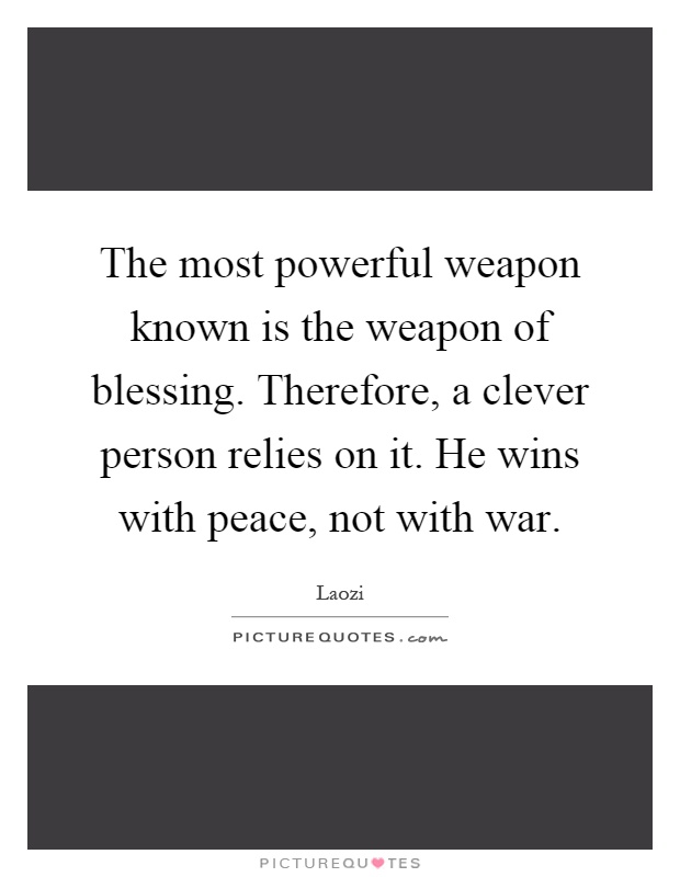 The most powerful weapon known is the weapon of blessing. Therefore, a clever person relies on it. He wins with peace, not with war Picture Quote #1