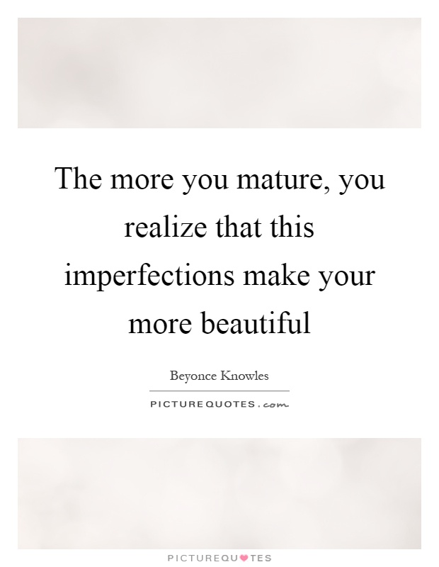 The more you mature, you realize that this imperfections make your more beautiful Picture Quote #1