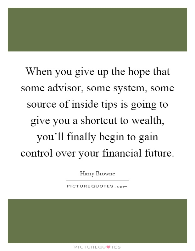 When you give up the hope that some advisor, some system, some source of inside tips is going to give you a shortcut to wealth, you'll finally begin to gain control over your financial future Picture Quote #1