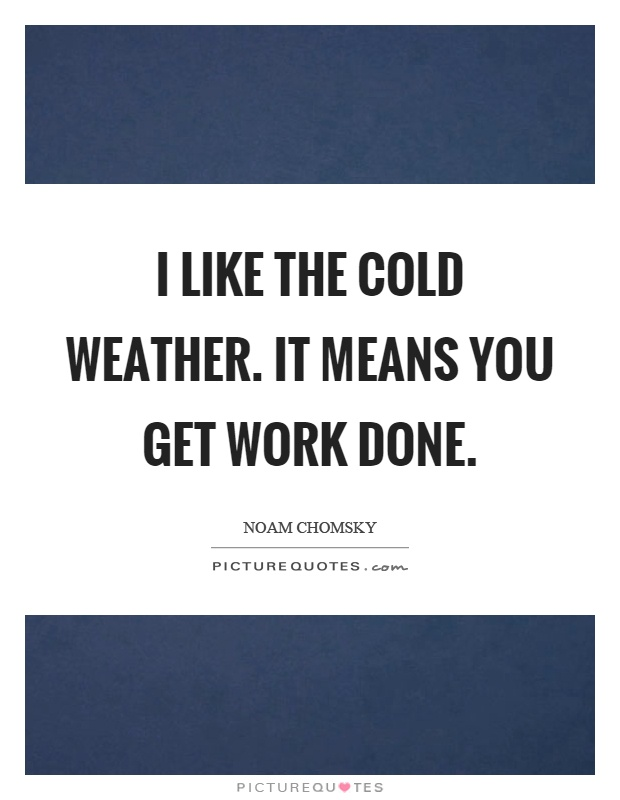I like the cold weather. It means you get work done Picture Quote #1