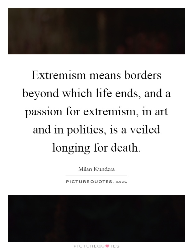 Extremism means borders beyond which life ends, and a passion for extremism, in art and in politics, is a veiled longing for death Picture Quote #1
