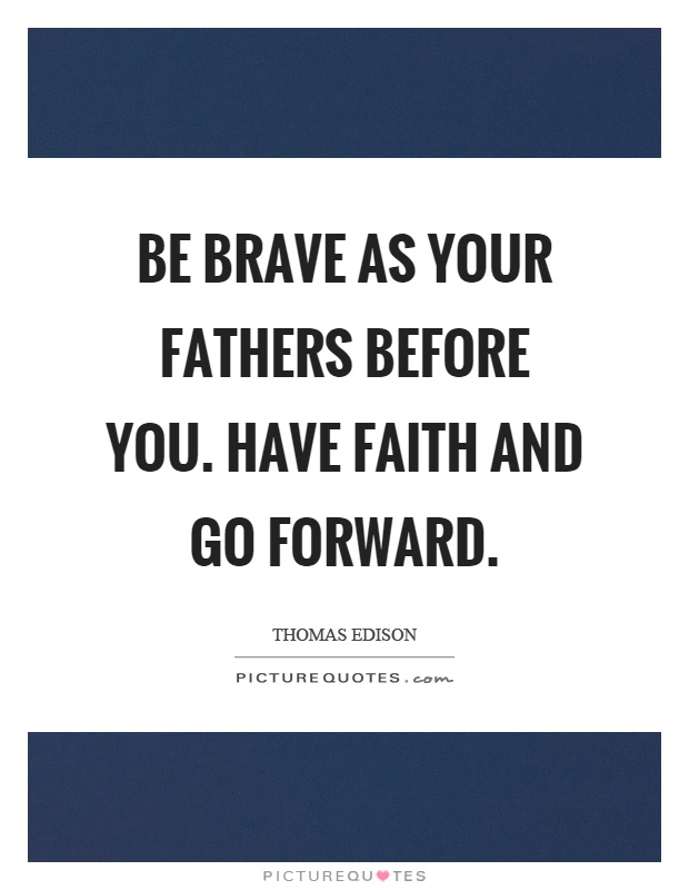 Be brave as your fathers before you. Have faith and go forward Picture Quote #1