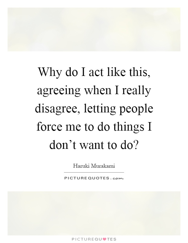 Why do I act like this, agreeing when I really disagree, letting people force me to do things I don't want to do? Picture Quote #1