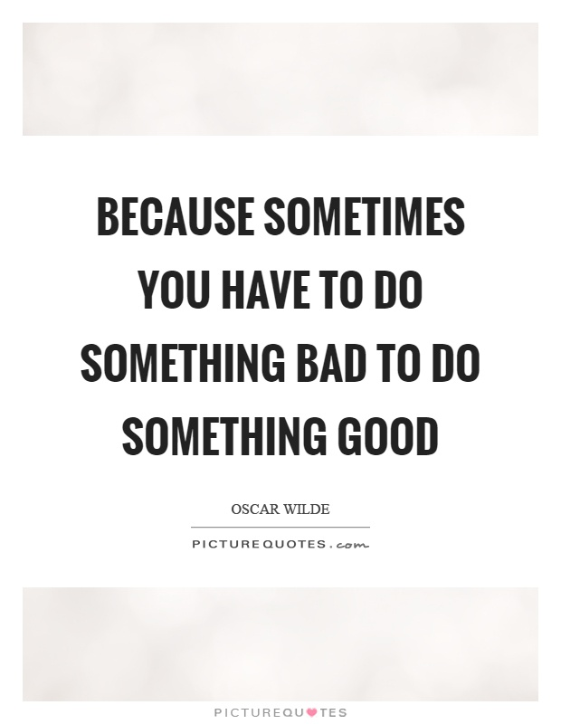 Because sometimes you have to do something bad to do something good Picture Quote #1
