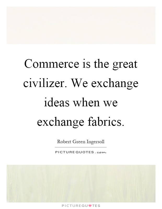 Commerce is the great civilizer. We exchange ideas when we exchange fabrics Picture Quote #1