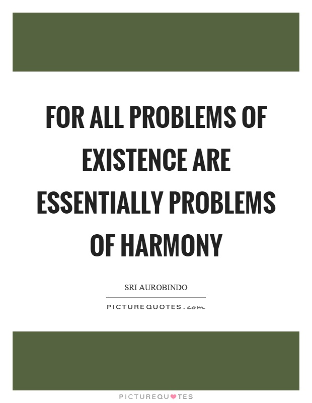 For all problems of existence are essentially problems of harmony Picture Quote #1