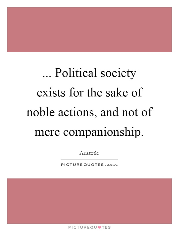 ... Political society exists for the sake of noble actions, and not of mere companionship Picture Quote #1