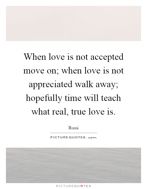 When love is not accepted move on; when love is not appreciated walk away; hopefully time will teach what real, true love is Picture Quote #1