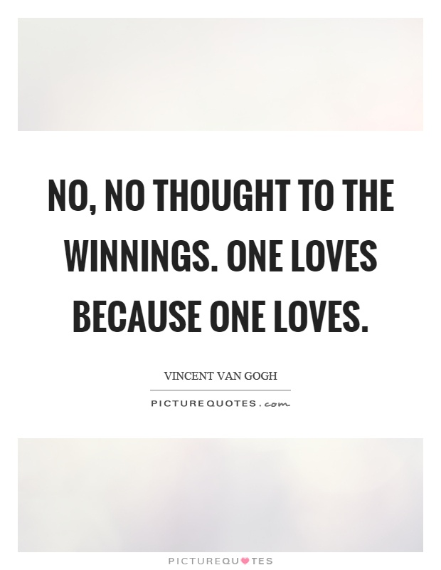 No, no thought to the winnings. One loves because one loves Picture Quote #1