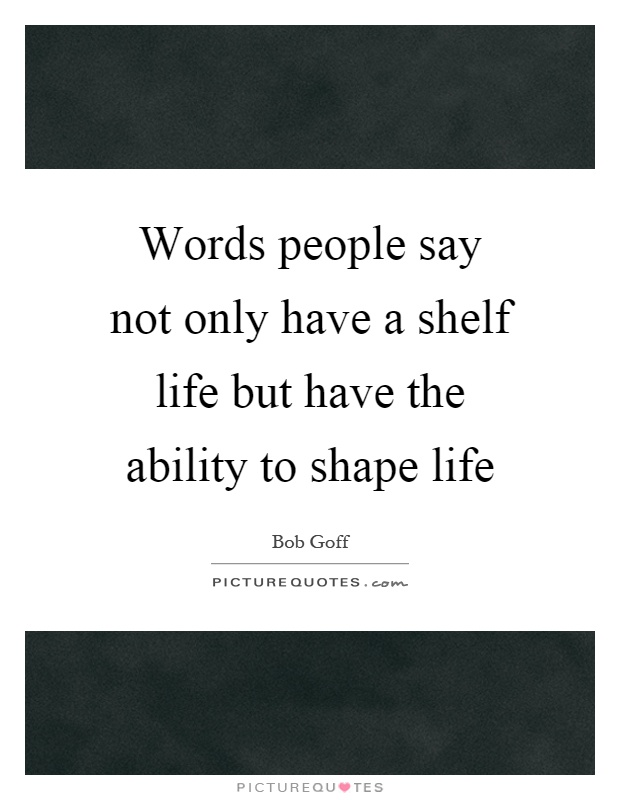 Words people say not only have a shelf life but have the ability to shape life Picture Quote #1