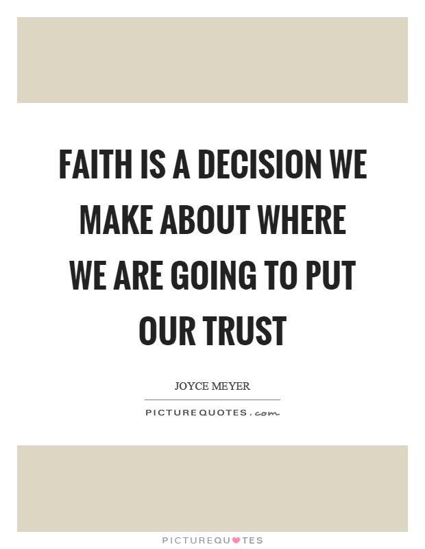 Faith is a decision we make about where we are going to put our trust Picture Quote #1