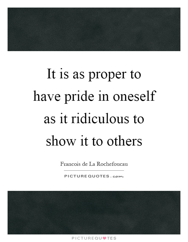 It is as proper to have pride in oneself as it ridiculous to show it to others Picture Quote #1