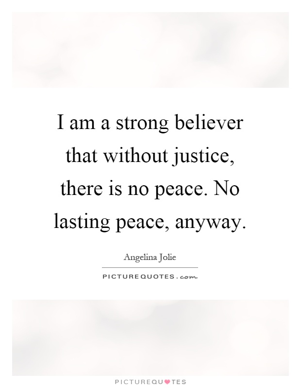 I am a strong believer that without justice, there is no peace. No lasting peace, anyway Picture Quote #1