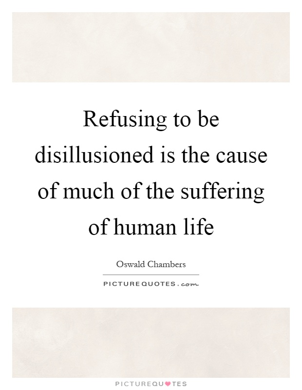 Refusing to be disillusioned is the cause of much of the suffering of human life Picture Quote #1