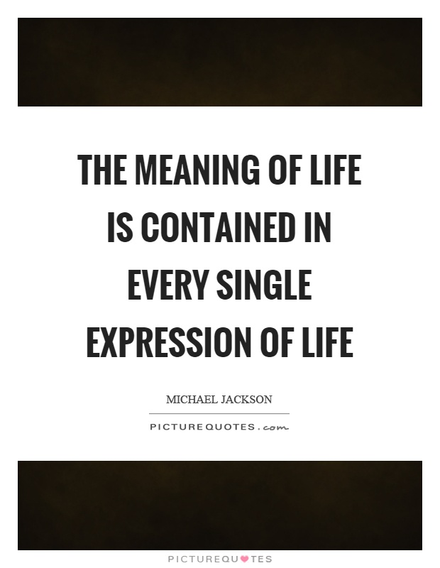 The meaning of life is contained in every single expression of life Picture Quote #1