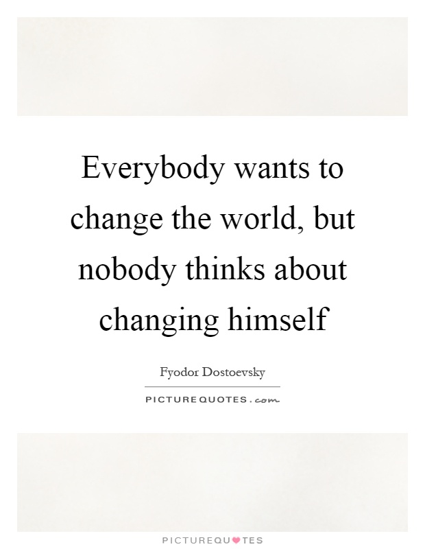 Everybody wants to change the world, but nobody thinks about changing himself Picture Quote #1