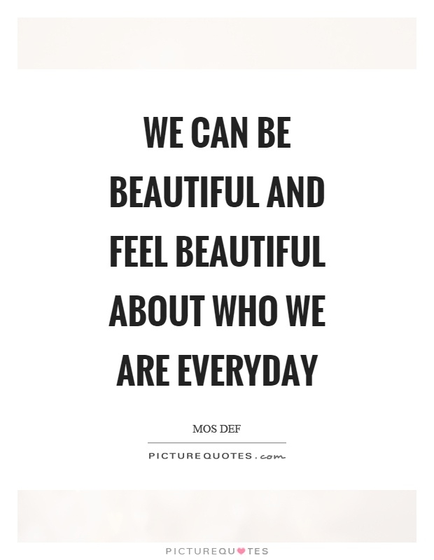 We can be beautiful and feel beautiful about who we are everyday Picture Quote #1
