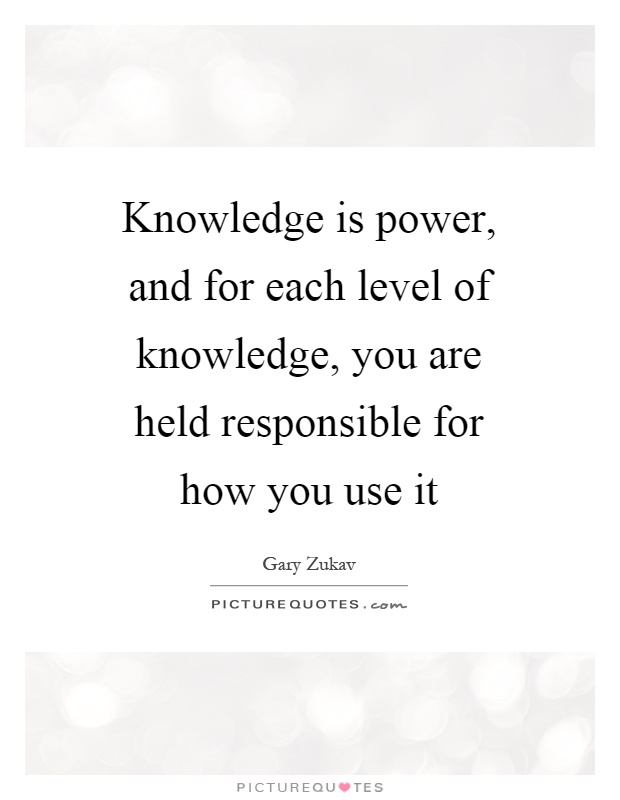 Knowledge is power, and for each level of knowledge, you are held responsible for how you use it Picture Quote #1