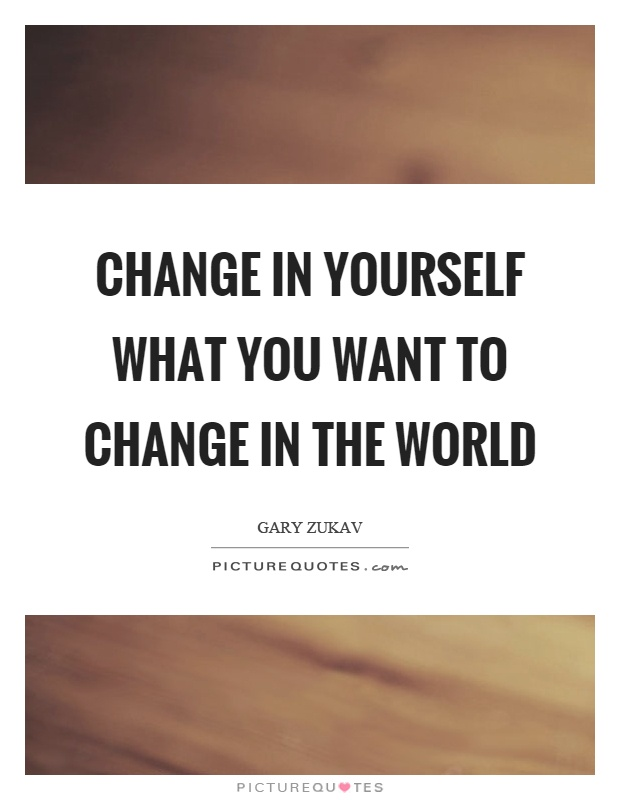 Change in yourself what you want to change in the world Picture Quote #1