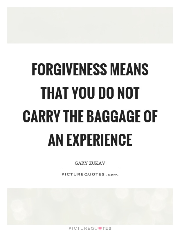 Forgiveness means that you do not carry the baggage of an experience Picture Quote #1