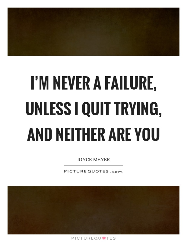 I'm never a failure, unless I quit trying, and neither are you Picture Quote #1