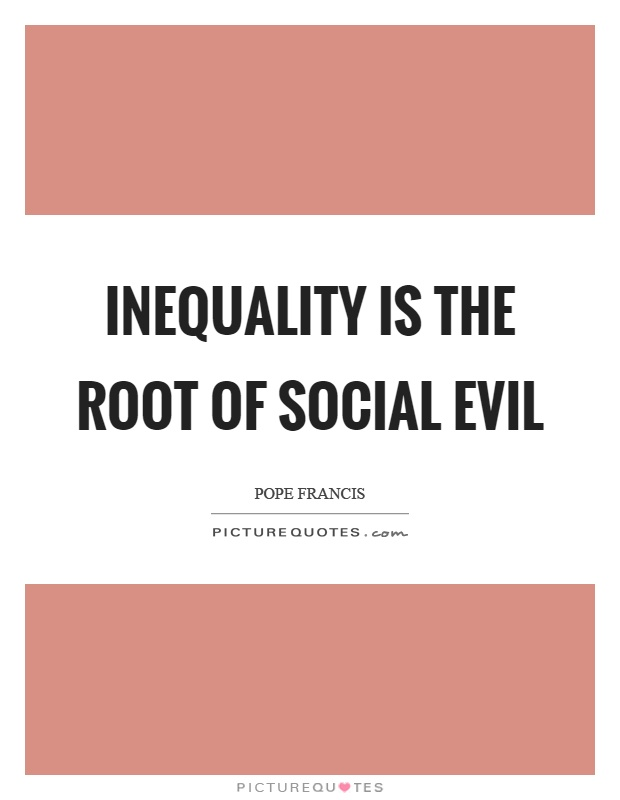 Inequality is the root of social evil Picture Quote #1