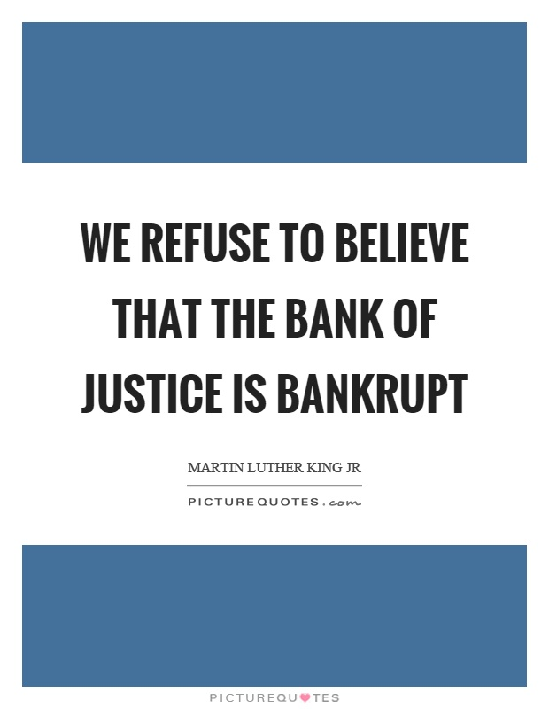 We refuse to believe that the bank of justice is bankrupt Picture Quote #1