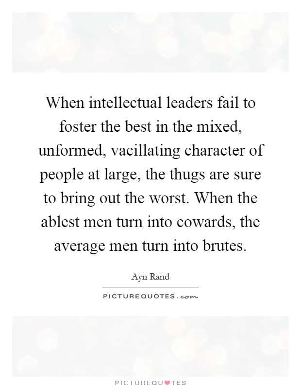 When intellectual leaders fail to foster the best in the mixed, unformed, vacillating character of people at large, the thugs are sure to bring out the worst. When the ablest men turn into cowards, the average men turn into brutes Picture Quote #1