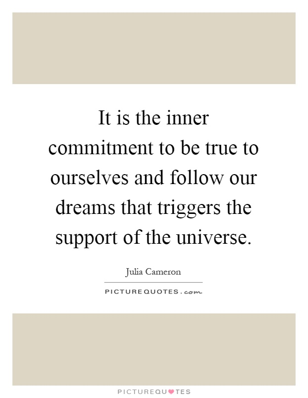 It is the inner commitment to be true to ourselves and follow our dreams that triggers the support of the universe Picture Quote #1