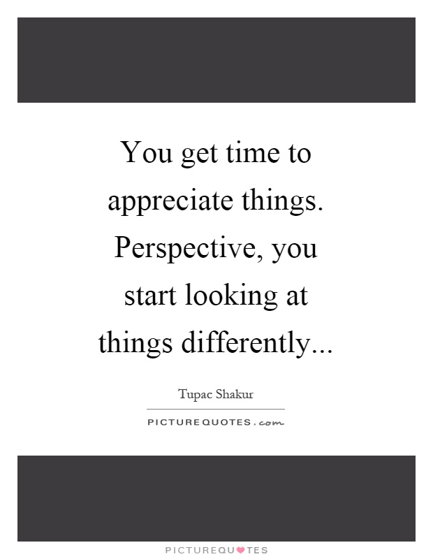 You get time to appreciate things. Perspective, you start looking at things differently Picture Quote #1