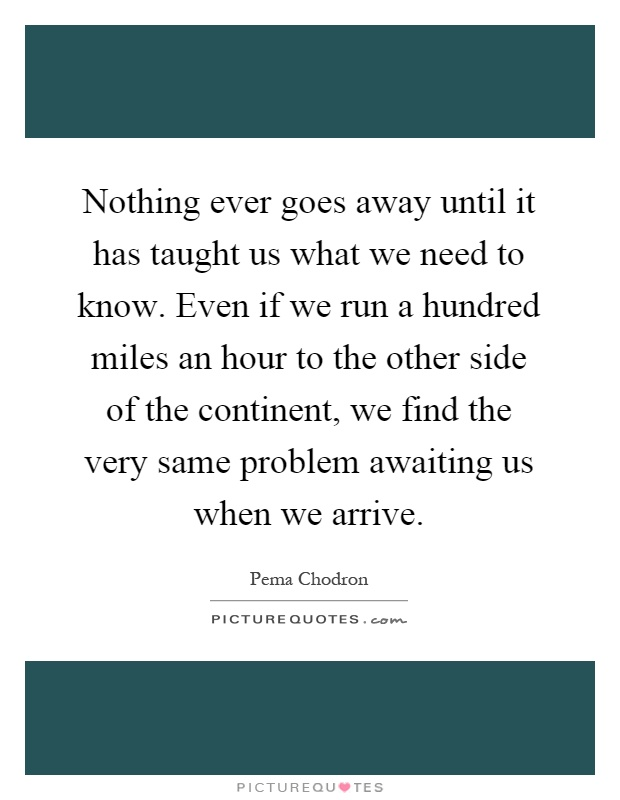 Nothing ever goes away until it has taught us what we need to know. Even if we run a hundred miles an hour to the other side of the continent, we find the very same problem awaiting us when we arrive Picture Quote #1