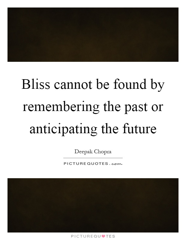 Bliss cannot be found by remembering the past or anticipating the future Picture Quote #1
