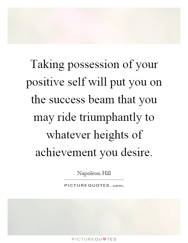 Taking possession of your positive self will put you on the success beam that you may ride triumphantly to whatever heights of achievement you desire Picture Quote #1