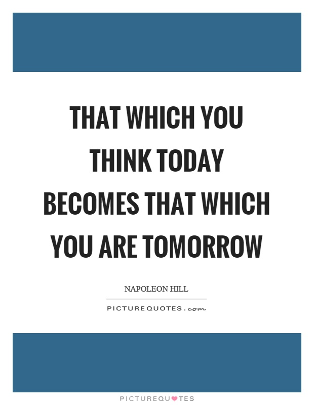 That which you think today becomes that which you are tomorrow Picture Quote #1
