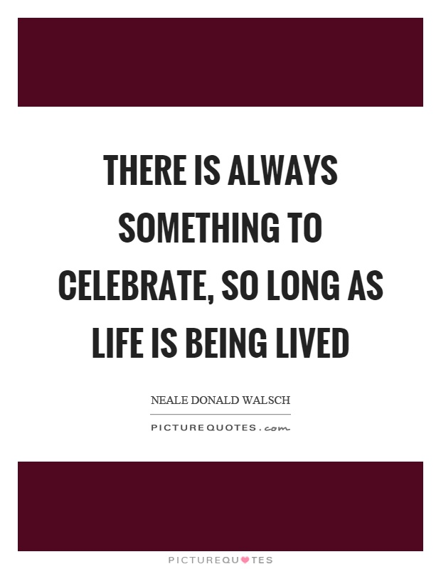 There is always something to celebrate, so long as life is being lived Picture Quote #1