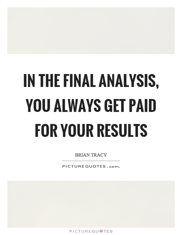 In the final analysis, you always get paid for your results Picture Quote #1