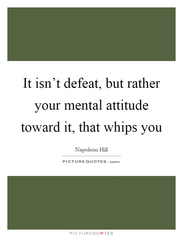 It isn't defeat, but rather your mental attitude toward it, that whips you Picture Quote #1