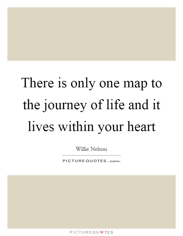 There is only one map to the journey of life and it lives within your heart Picture Quote #1