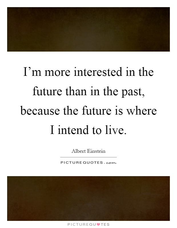 I'm more interested in the future than in the past, because the future is where I intend to live Picture Quote #1