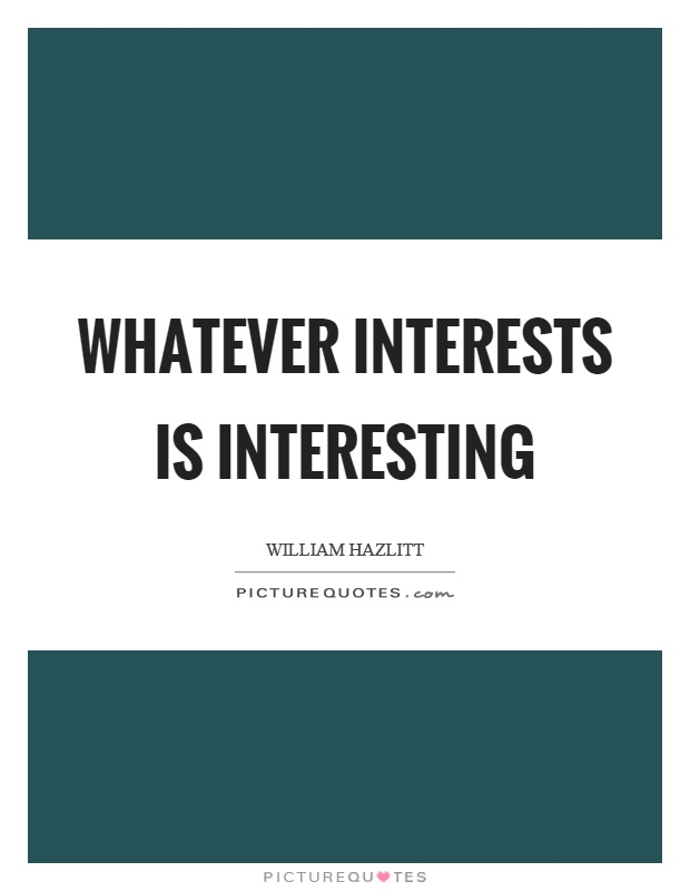 Whatever interests is interesting Picture Quote #1