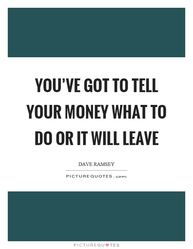 You've got to tell your money what to do or it will leave Picture Quote #1