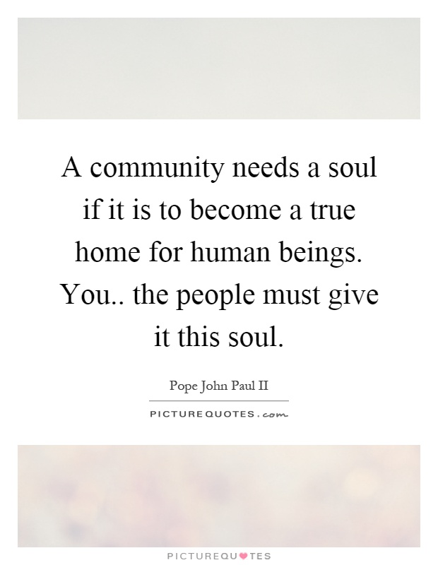 A community needs a soul if it is to become a true home for human beings. You.. the people must give it this soul Picture Quote #1