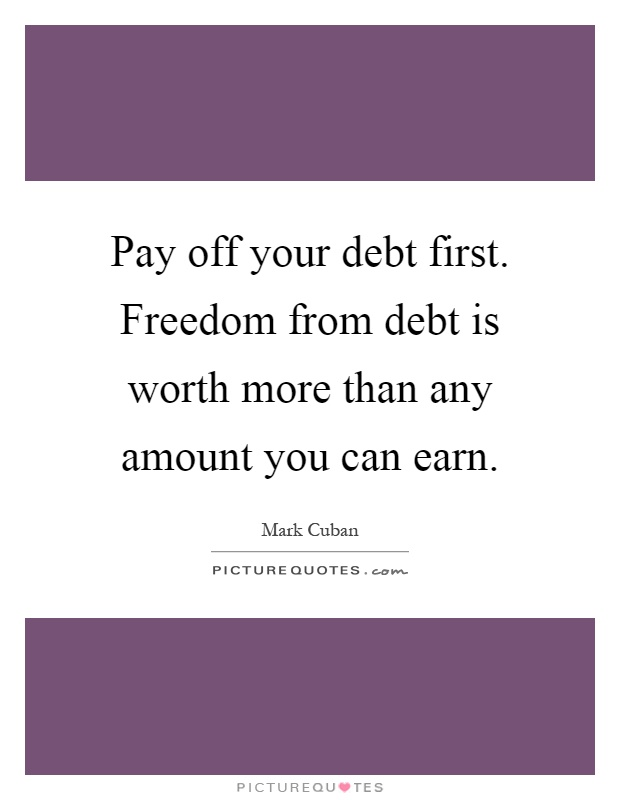 Pay off your debt first. Freedom from debt is worth more than any amount you can earn Picture Quote #1